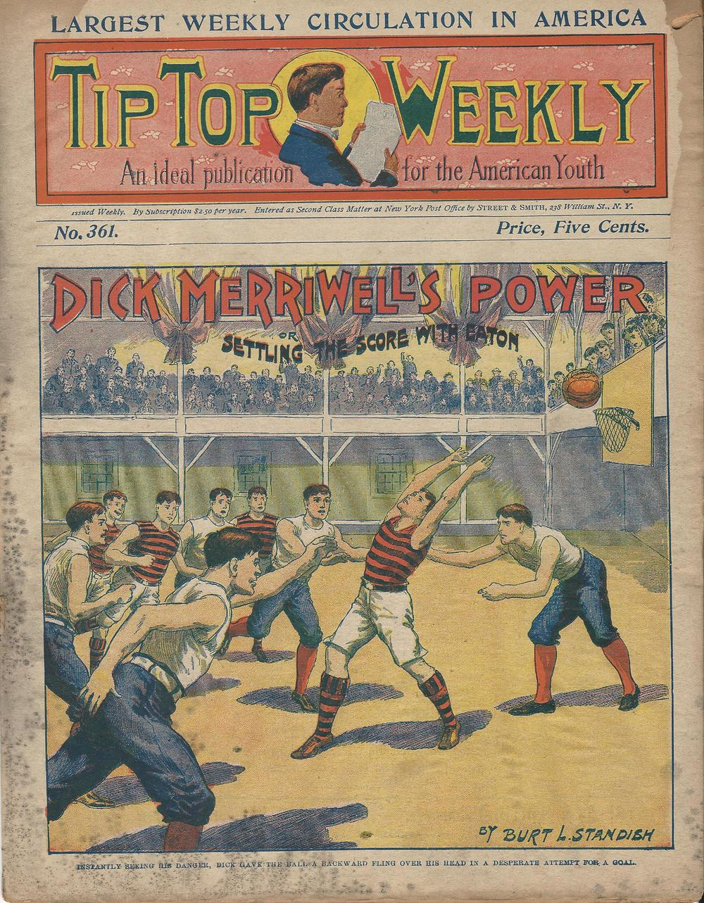 Tip Top Weekly No. 361 (March 14, 1903) – Dick Merriwell's older brother Frank was the flagship character of this long-running weekly, but this issue features Dick as captain of the Yale basketball team. In the course of the story, Dick saves the day (and the game) when he discovers that the water in the training room has been drugged with a mysterious white powder that is causing his players to play drunkenly. When everybody stops drinking the water, they sober up enough to claim a victory.